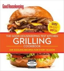 Книга The Good Housekeeping Test Kitchen Grilling Cookbook: 225 Sizzling Recipes for Every Season