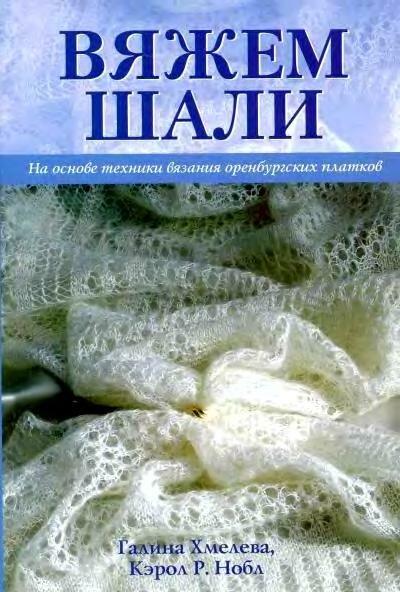 Хмелева Г., Кэрол Р. Нобл - Вяжем шали.  На основе техники вязания оренбургских платков 2006, DjVu, RUS.