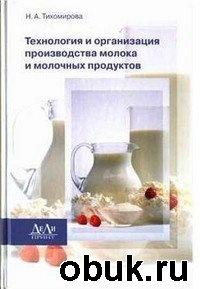 Книга Тихомирова Н. А. - Технология и организация производства молока и молочных продуктов