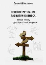 Книга Прогнозирование развития бизнеса, или Как узнать, где найдете и потеряете