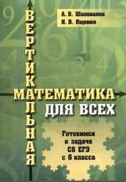 Книга Вертикальная математика для всех, Готовимся к задаче С6 ЕГЭ с 6 класса, Шаповалов А.В., Ященко И.В., 2014