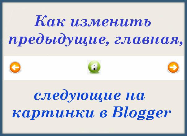 Как изменить предыдущие, главная, следующие на картинки в Blogger