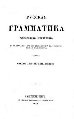Книга Русская грамматика Александра Востокова, по начертанию его же сокращенной грамматики полнее изложенная