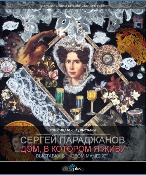 Выставка в Новом Манеже. Сергей Параджанов. Дом, в котором я живу.