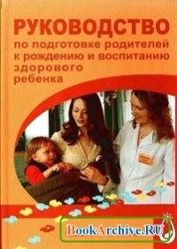 Книга Руководство по подготовке родителей к рождению и воспитанию здорового ребенка.