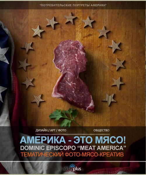 Америка - это мясо! Нестандартный образ США от Доминика Эпископо. 13 мясных фотокреативов.