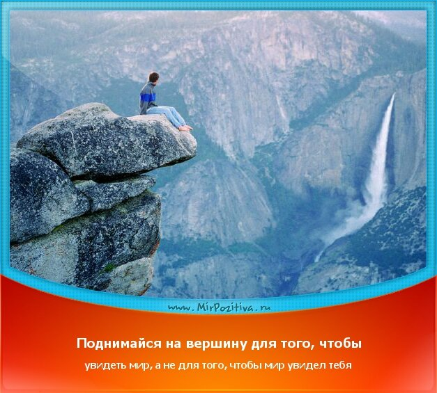 позитивчик дня - Поднимайся на вершину для того, чтобы увидеть мир, а не для того, чтобы мир увидел тебя