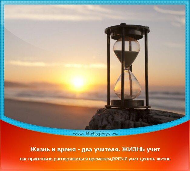 позитивчик дня - Жизнь и время - два учителя. ЖИЗНЬ учит нас правильно распоряжаться временем, ВРЕМЯ учит нас ценить жизнь