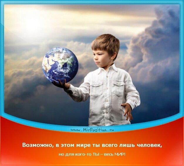 позитивчик дня - Возможно, в этом мире ты всего лишь человек, но для кого-то ТЫ – весь МИР!