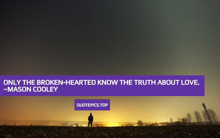 Only the broken-hearted know the truth about love. ~Mason Cooley