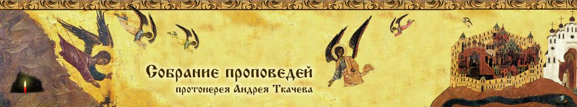Собрание проповедей протоиерея Андрея Ткачева