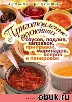 Книга Приготовление вкуснейших соусов, подлив, заправок, приправок, маринадов, кляров и панировок. Лучшие рецепты