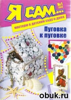 Журнал Я сам… мастерю в детском саду и дома  №1, 2012. Пуговка к пуговке.