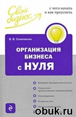 Книга Организация бизнеса с нуля. С чего начать и как преуспеть