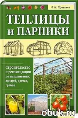 Книга Л. Шульгина. Теплицы и парники. Строительство и выращивание овощей, цветов, грибов
