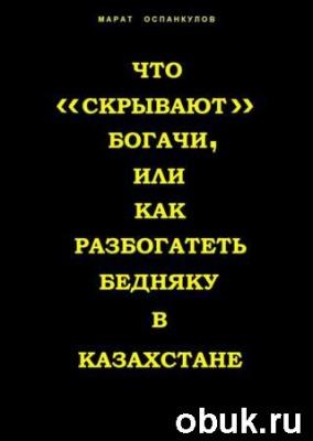 Книга Что «скрывают» богачи, или как разбогатеть бедняку в Казахстане