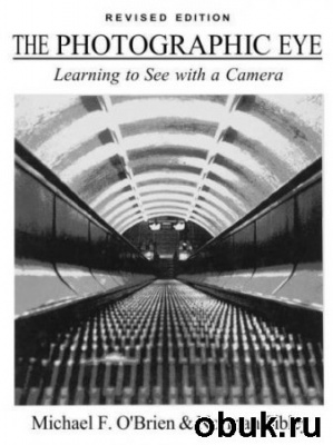 Книга Michael F.O'Brien & Norman Sibley - The Photographic Eye_Learning to See with a Camera