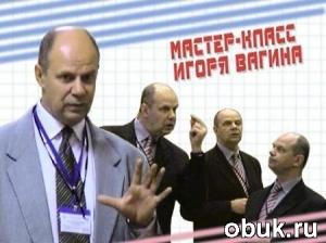 Книга Игорь Вагин - Практическая психология. Мастер-класс (обучающее видео)