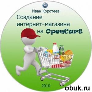 Книга Открой свой бизнес - Создание интернет-магазина на OpenCart (2010)