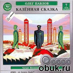 "Аудиокнига Олег Павлов - ""Казенная сказка"" (Аудиокнига)"