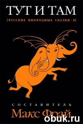 Книга Макс Фрай (Сост.) . Тут и там. Русские инородные сказки-8