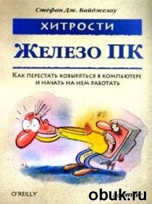 Книга Стефан Дж. Байджелоу - Железо ПК. Хитрости