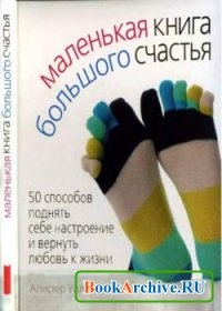 Книга Маленькая книга большого счастья. 50 способов поднять себе настроение и вернуть любовь к жизни.