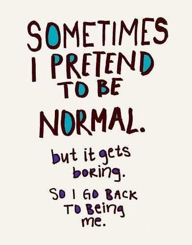 Иногда я прикидываюсь нормальной. Но становится скучно. Так что я снова становлюсь собой..jpg