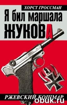 Книга Гроссман Хорст - Я бил маршала Жукова. Ржевский кошмар