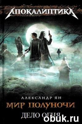 Книга Александр Ян - Мир полуночи. Книга 3. Дело огня