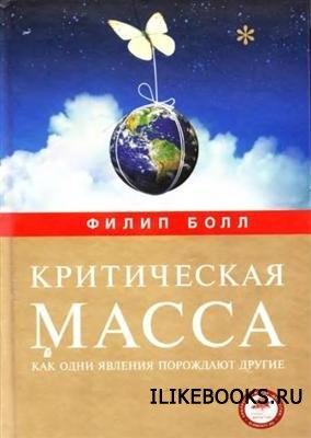 Книга Болл Ф. - Критическая масса. Как одни явления порождают другие