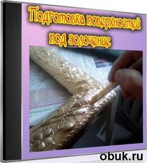 Книга Подготовка поверхностей под золочение (2011) DVDRip