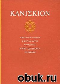 Книга KANIΣKION. Юбилейный сборник в честь 60-летия профессора Игоря Сергеевича Чичурова