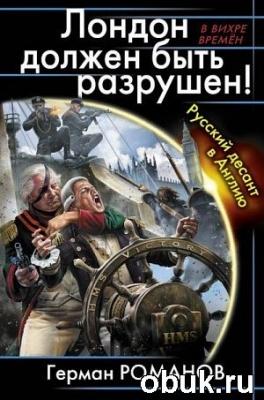 Книга Романов Герман - Лондон должен быть разрушен! Русский десант в Англию