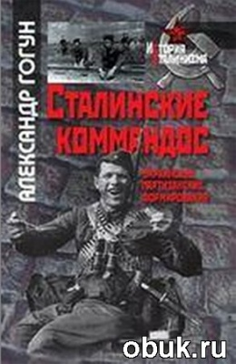 Книга Александр Гогун. Сталинские коммандос. Украинские партизанские формирования, 1941–1944