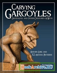 Книга Carving Gargoyles, Grotesques, and Other Creatures of Myth History, Lore, and 12 Artistic Patterns.