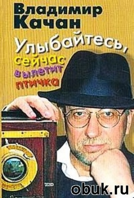 Аудиокнига Владимир Качан. Улыбайтесь, сейчас вылетит птичка... (аудиокнига)
