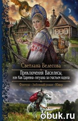 Светлана Велесова. Приключения Василисы, или Как царевна-лягушка за счастьем ходила
