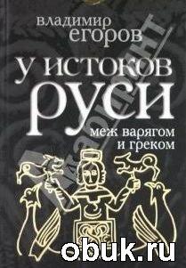 Книга У истоков Руси: меж варягом и греком.