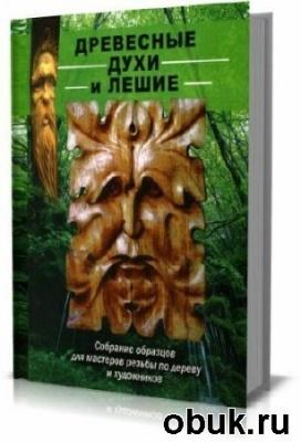 Книга Древесные духи и лешие. Собрание образцов для мастеров резьбы по дереву и художников