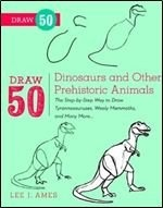 Книга Draw 50 Dinosaurs and Other Prehistoric Animals: The Step-by-Step Way to Draw Tyrannosauruses, Woolly Mammoths, and Many More...