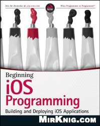 Книга Beginning iOS Programming: Building and Deploying iOS Applications