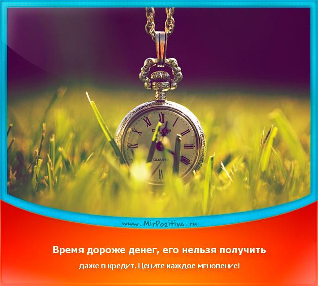 позитивчик дня: Время дороже денег, его нельзя получить даже в кредит. Цените каждое мгновение.