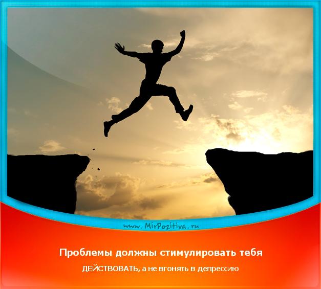 позитивчик дня: Проблемы должны стимулировать тебя ДЕЙСТВОВАТЬ, а не вгонять в депрессию