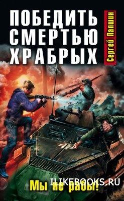 Книга Лапшин Сергей - Победить смертью храбрых. Мы не рабы!