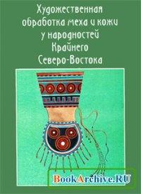 Книга Художественная обработка меха и кожи у народностей Крайнего Северо-Востока (В 2 частях).