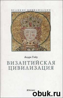 Книга Андре Гийу. Византийская цивилизация