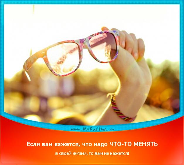 позитивчик дня: Если вам кажется, что надо что-то менять в своей жизни, то вам не кажется.