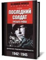 Книга Последний солдат Третьего рейха. Дневник рядового вермахта. 1942-1945 гг pdf    37Мб