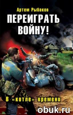 Книга Артем Рыбаков - Переиграть войну. В котле времени (аудиокнига)